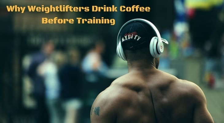 Why weightlifters drink coffee before training