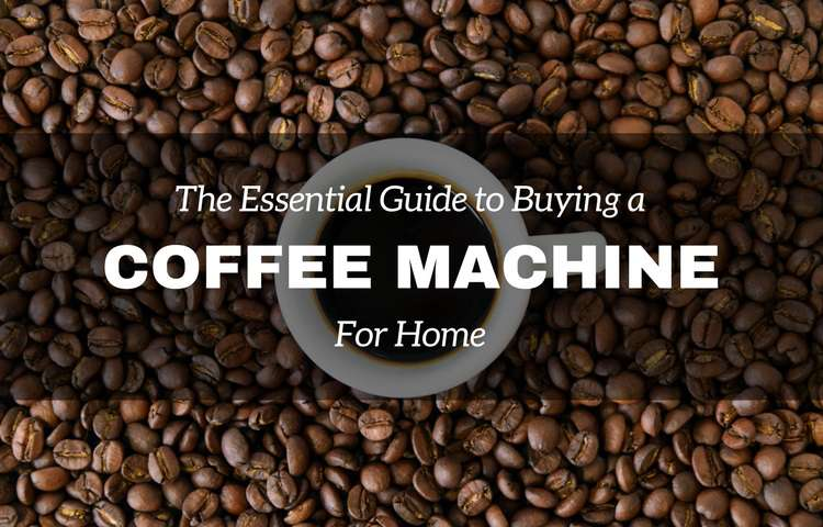 the essential guide to buying a coffee machine for home